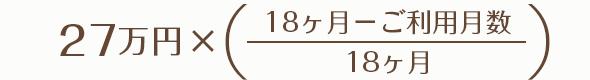 27万円 ×((18ヶ月-ご利用月数) ÷18ヶ月)